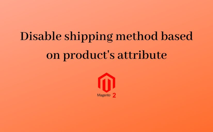 Magento 2 – Disable Shipping Method at Checkout Based on Product's Custom Attribute.